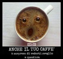 Même ton café est surpris de te voir éveillé ( ressuscité!) à cette heure!